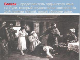 Баскак – представитель ордынского хана на Руси, который осуществлял контроль