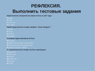 РЕФЛЕКСИЯ. Выполнить тестовые задания Какой монголо-татарский хан напал на Ру
