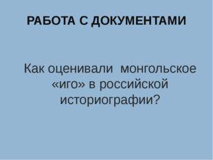 РАБОТА С ДОКУМЕНТАМИ Как оценивали монгольское «иго» в российской историограф