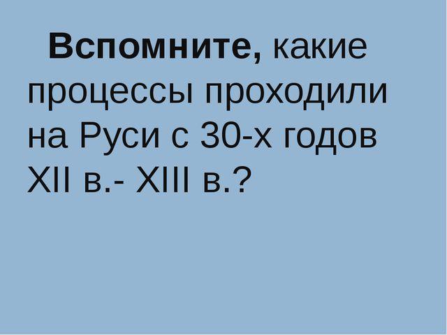 Вспомните, какие процессы проходили на Руси с 30-х годов XII в.- XIII в.?