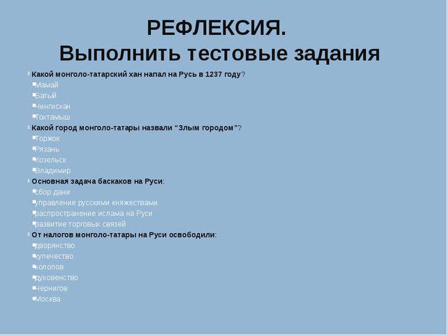 РЕФЛЕКСИЯ. Выполнить тестовые задания Какой монголо-татарский хан напал на Ру...