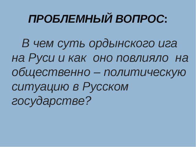 ПРОБЛЕМНЫЙ ВОПРОС: В чем суть ордынского ига на Руси и как оно повлияло на об...