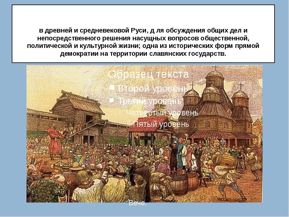 Ве́че (общеславянское; от славянского вѣтъ — совет) — народное собрание в др...