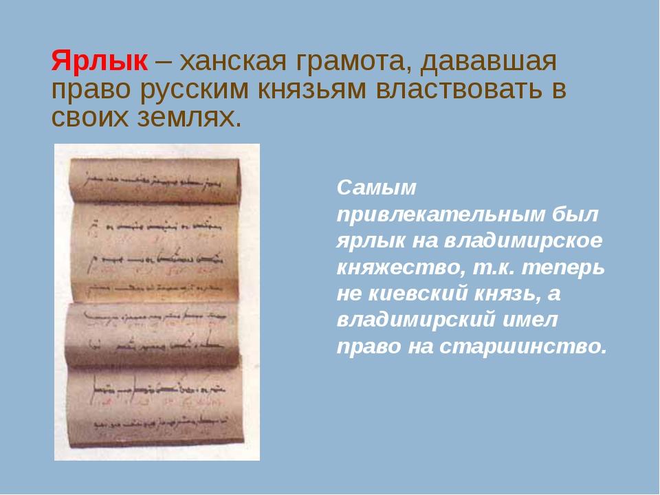 Ярлык – ханская грамота, дававшая право русским князьям властвовать в своих з...