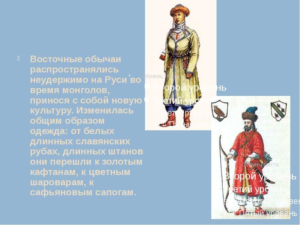 Восточные обычаи распространялись неудержимо на Руси во время монголов, прино...