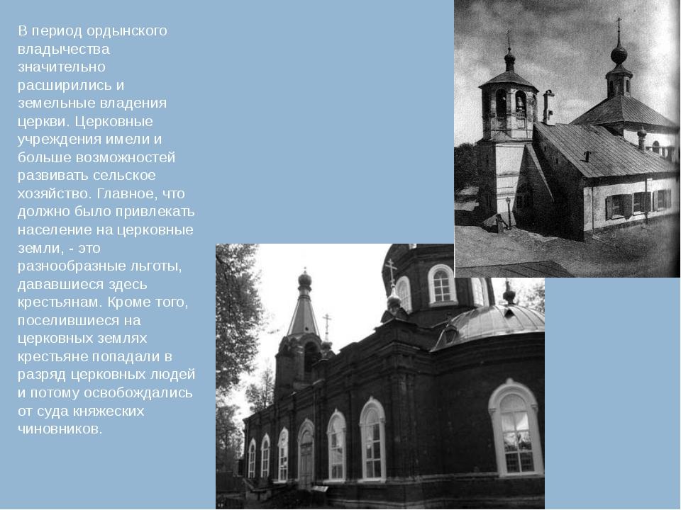 В период ордынского владычества значительно расширились и земельные владения...