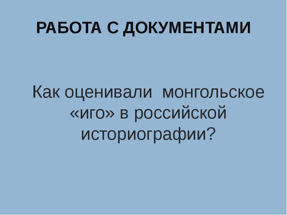 РАБОТА С ДОКУМЕНТАМИ Как оценивали монгольское «иго» в российской историограф...