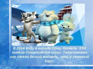 В 2014 году в городе Сочи прошли XXII зимние Олимпийские игры. Талисманами и