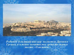 Родиной Олимпийских игр является Древняя Греция, а именно почитаемое греками