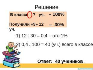 Решение 1) 12 : 30 = 0,4 – это 1% В классе ? уч. – 100% Получили «5» 12 уч. –