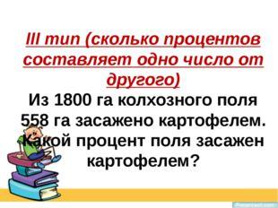 III тип (сколько процентов составляет одно число от другого) Из 1800 га колхо