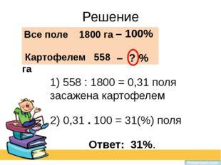 Решение 1) 558 : 1800 = 0,31 поля засажена картофелем Все поле 1800 га – 100%