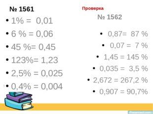 Проверка № 1561 1% = 0,01 6 % = 0,06 45 %= 0,45 123%= 1,23 2,5% = 0,025 0,4%