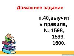 п.40,выучить правила, № 1598, 1599, 1600. Домашнее задание