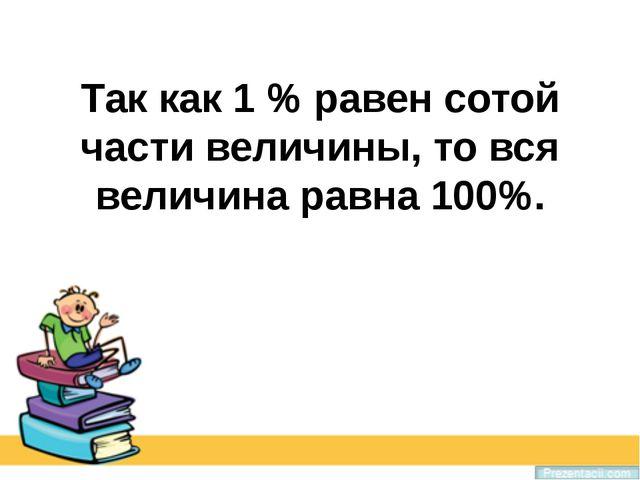 Так как 1 % равен сотой части величины, то вся величина равна 100%.