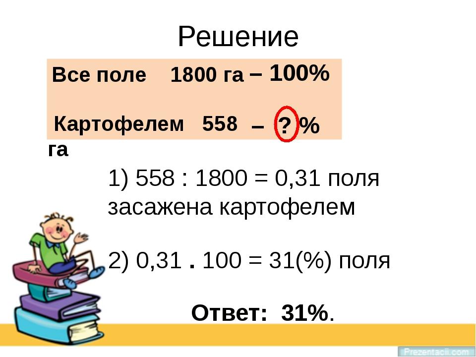 Решение 1) 558 : 1800 = 0,31 поля засажена картофелем Все поле 1800 га – 100%...