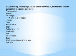 №1.Берілген бір өлшемді А{2,-3,5,-8,2} массив берілген, оң элементтерін баспа