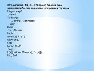 №2.Бірөлшемді А{2,-3,5,-8,2} массив берілген, теріс элементтерін баспаға шыға