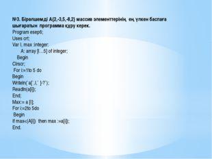 №3. Бірөлшемді А{2,-3,5,-8,2} массив элементтерінің ең үлкен баспаға шығараты