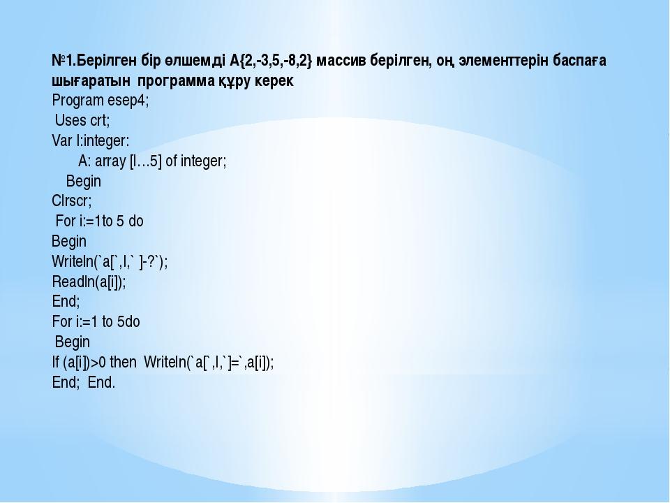 №1.Берілген бір өлшемді А{2,-3,5,-8,2} массив берілген, оң элементтерін баспа...