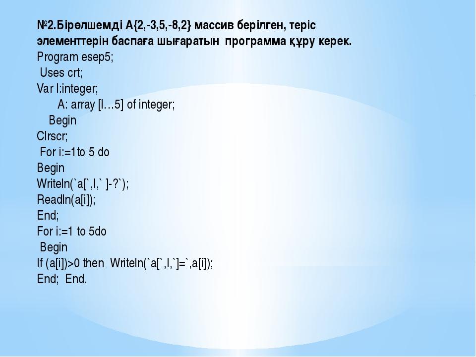 №2.Бірөлшемді А{2,-3,5,-8,2} массив берілген, теріс элементтерін баспаға шыға...