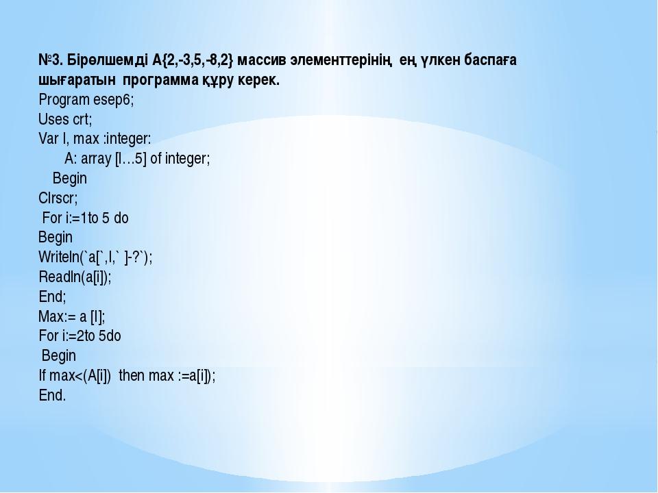 №3. Бірөлшемді А{2,-3,5,-8,2} массив элементтерінің ең үлкен баспаға шығараты...