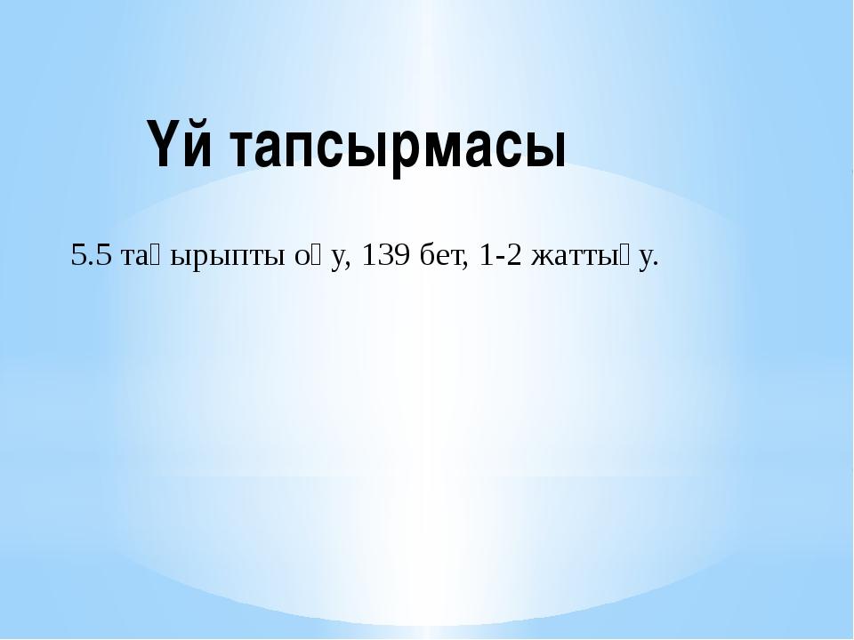 Үй тапсырмасы 5.5 тақырыпты оқу, 139 бет, 1-2 жаттығу.