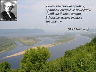 «Умом Россию не понять, Аршином общим не измерить, У ней особенная стать, В Р