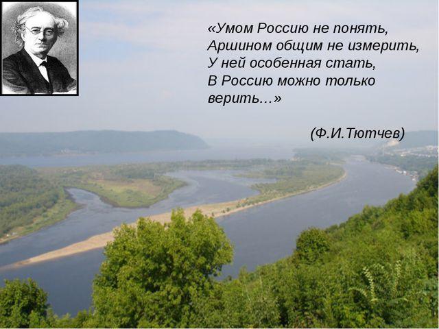 «Умом Россию не понять, Аршином общим не измерить, У ней особенная стать, В Р...