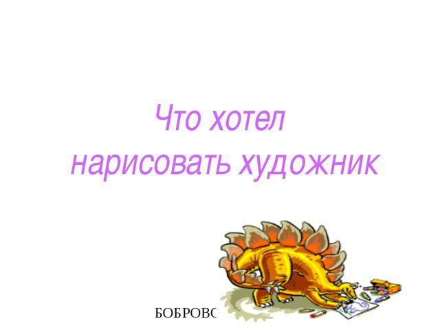 Что хотел нарисовать художник БОБРОВСКАЯ Е.В.