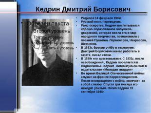 Кедрин Дмитрий Борисович Родился 14 февраля 1907г. Русский поэт, переводчик.