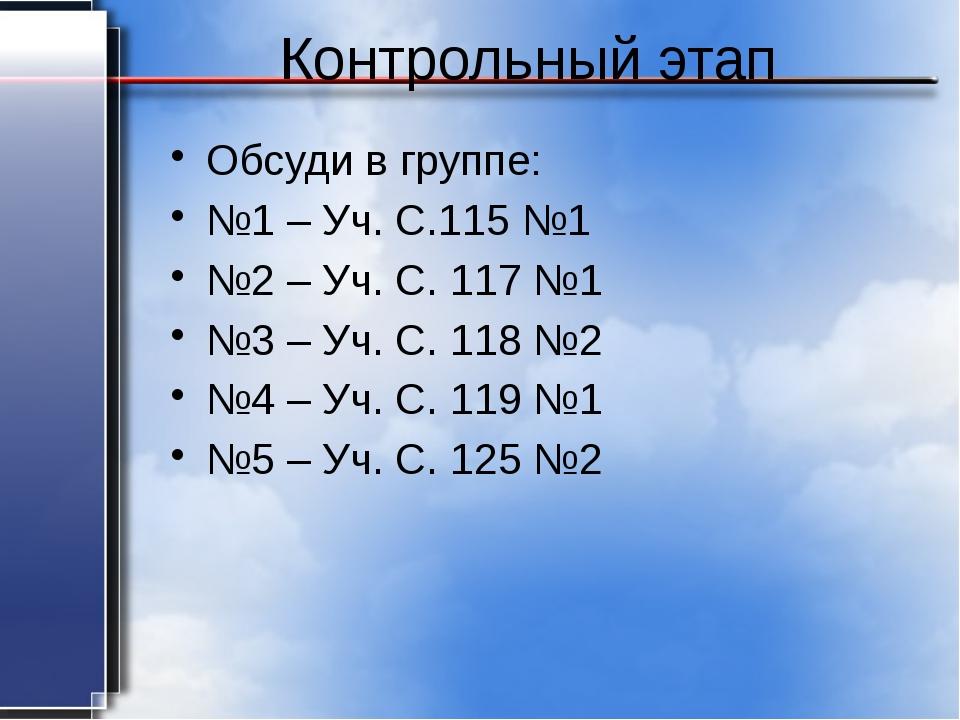 Контрольный этап Обсуди в группе: №1 – Уч. С.115 №1 №2 – Уч. С. 117 №1 №3 – У...