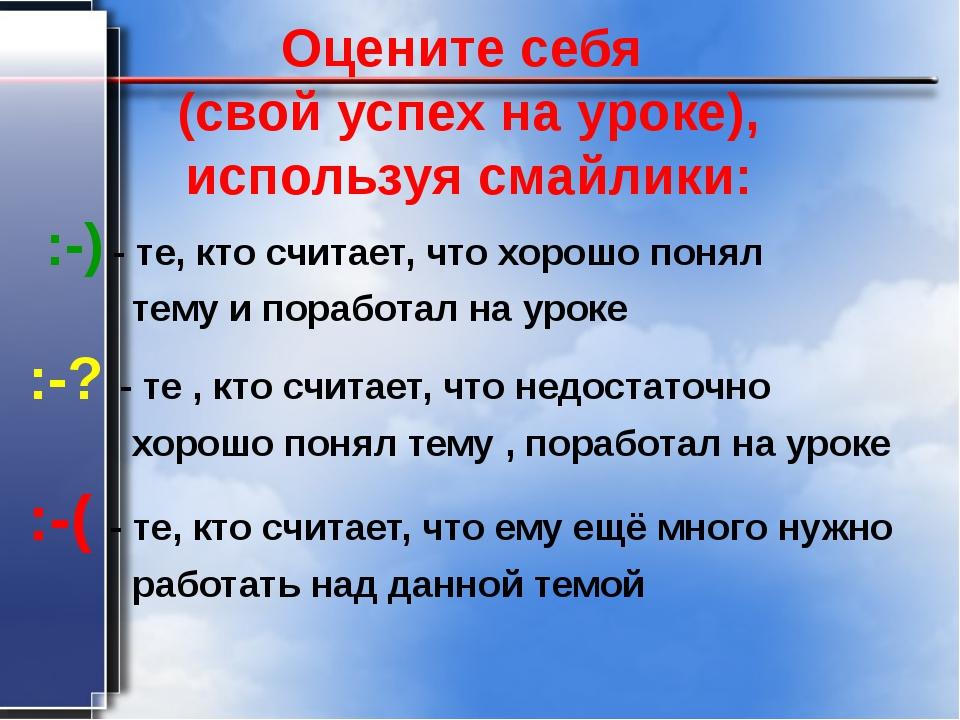 Оцените себя (свой успех на уроке), используя смайлики: :-) - те, кто считает...