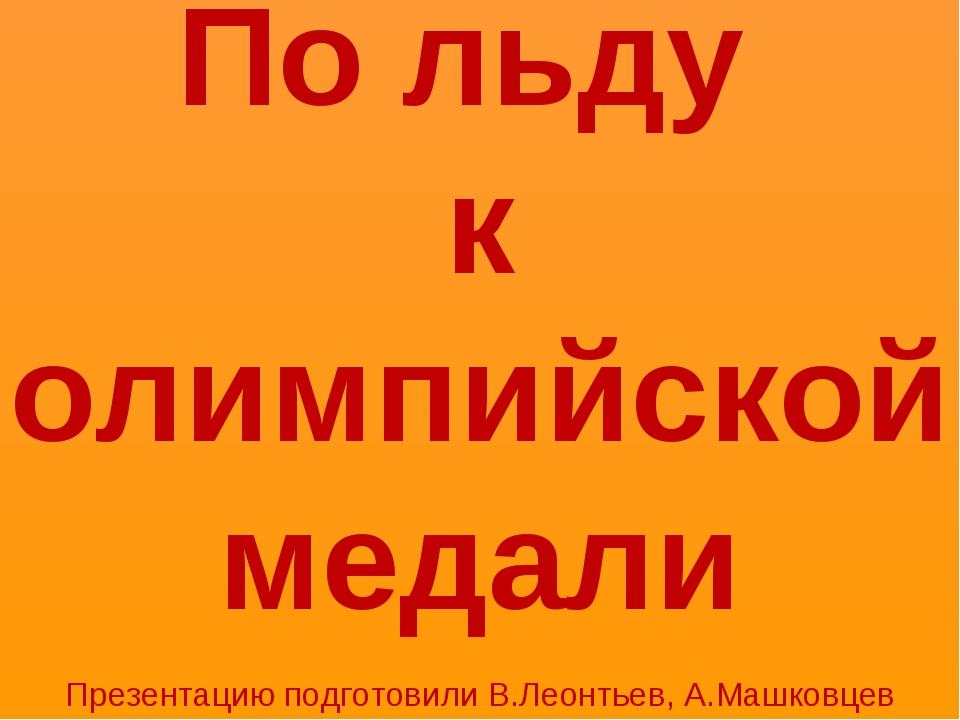 По льду к олимпийской медали Презентацию подготовили В.Леонтьев, А.Машковцев