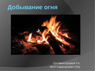 Добывание огня Составил:Кучуков Р.А. МОУ Сирюсинская СОШ