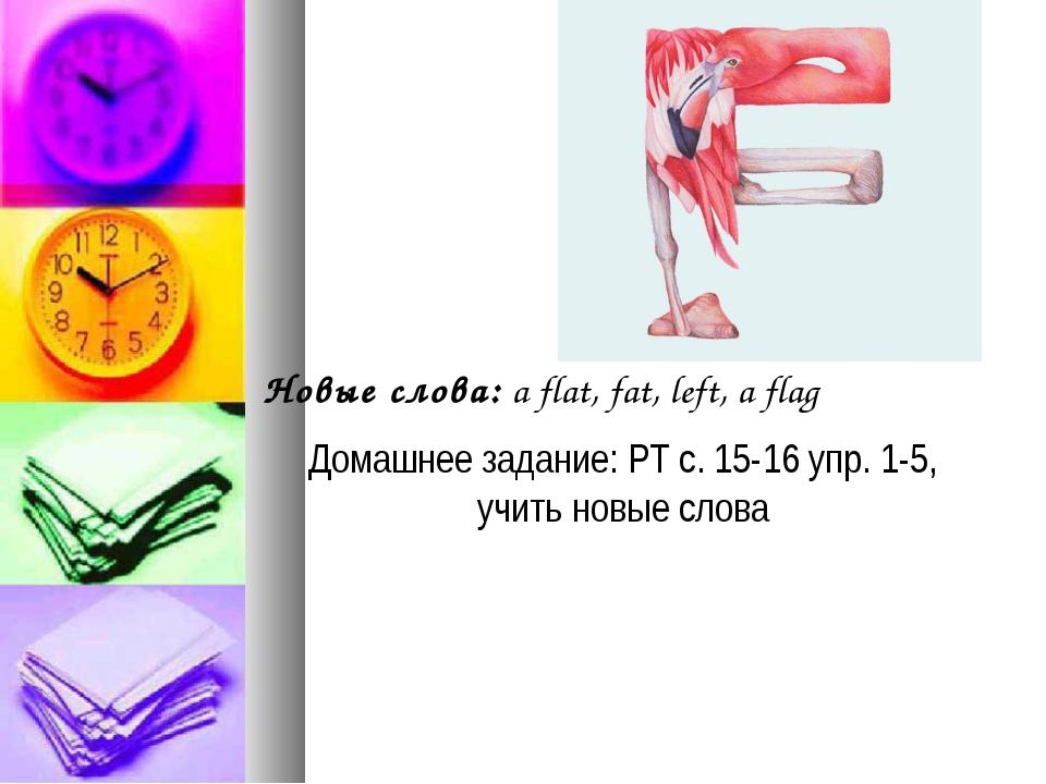 Новые слова: a flat, fat, left, a flag Домашнее задание: РТ с. 15-16 упр. 1-5...