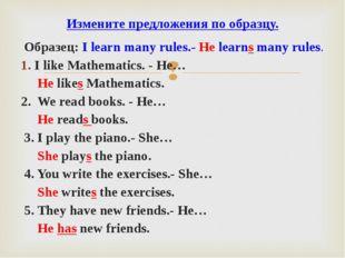Образец: I learn many rules.- He learns many rules. I like Mathematics. - He