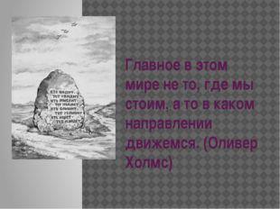 Главное в этом мире не то, где мы стоим, а то в каком направлении движемся. (