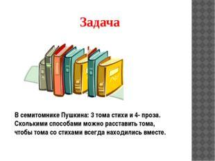 Задача В семитомнике Пушкина: 3 тома стихи и 4- проза. Сколькими способами мо