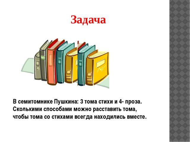 Задача В семитомнике Пушкина: 3 тома стихи и 4- проза. Сколькими способами мо...