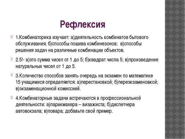 Рефлексия 1.Комбинаторика изучает: а)деятельность комбинатов бытового обслужи...