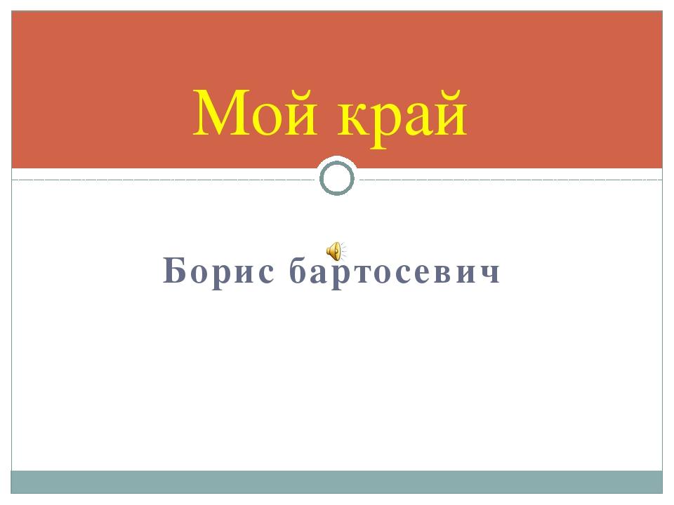 Борис бартосевич Мой край
