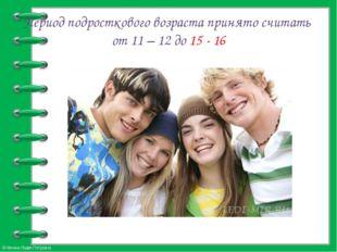 Период подросткового возраста принято считать от 11 – 12 до 15 - 16 © Фокина