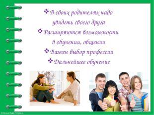 В своих родителях надо увидеть своего друга Расширяются возможности в обучени