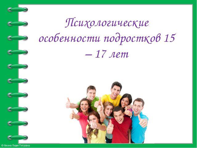 Психологические особенности подростков 15 – 17 лет © Фокина Лидия Петровна