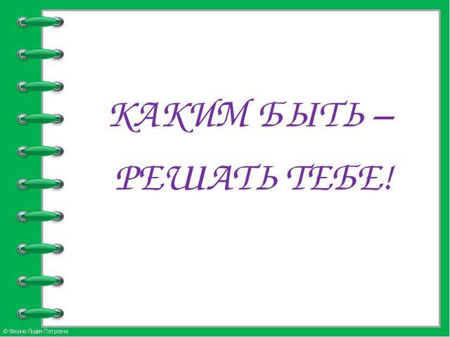 КАКИМ БЫТЬ – РЕШАТЬ ТЕБЕ! © Фокина Лидия Петровна