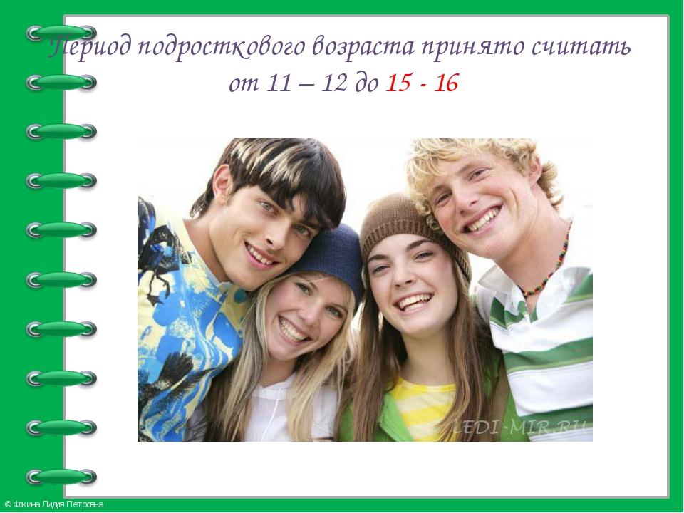 Период подросткового возраста принято считать от 11 – 12 до 15 - 16 © Фокина...