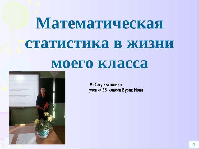 1 Работу выполнил ученик 6б класса Буряк Иван Математическая статистика в жиз...