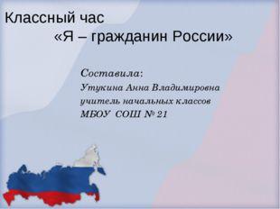 Классный час «Я – гражданин России» Составила: Утукина Анна Владимировна учит