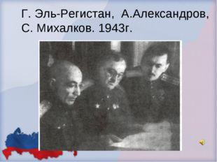 Г. Эль-Регистан, А.Александров, С. Михалков. 1943г.
